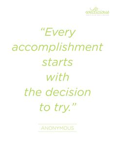 """Every accomplishment starts with the decision to try."" Anonymous"