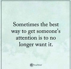 Sometimes the best way to get someone's attention is to no longer want it.
