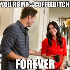 You're my #coffebitch FOREVER.