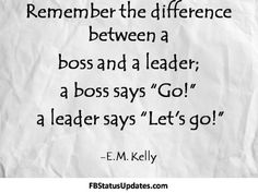 I think this quote is a great example of how different leadership strategies work for different people. The strategy that E.M. Kelly is suggesting would be very close to servant leadership, working with the following instead of just ordering people around.