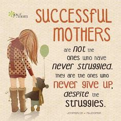 """Successful mothers are not the ones who have never struggled. They are the ones who never give up, despite the struggles."" We all have struggles, but we also have strength!"