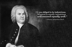 """""""I was obliged to be industrious. Whoever is equally industrious will succeed equally well."""" - Johann Sebastian Bach"""