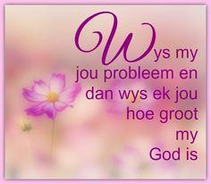 Afrikaanse Inspirerende Gedagtes & Wyshede: Wys my jou probleem en dan wys ek jou hoe groot my.