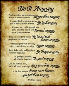 Do It Anyway - Mother Teresa - Parchment Style Art Print by Ginny Gaura. All prints are professionally printed, packaged, and shipped within 3 - 4 business days. Choose from multiple sizes and hundreds of frame and mat options. Quotable Quotes, Wisdom Quotes, Words Quotes, Wise Words, Quotes To Live By, Me Quotes, Motivational Quotes, Sayings, Anyway Mother Teresa