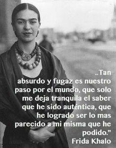 ... Tan absurdo y fugaz es nuestro paso por el mundo, que sólo me deja tranquila el saber que he sido auténtica, que  he logrado ser lo más parecido a mi misma que he podido. Frida Kahlo.