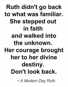 Ruth didn't go back to what was familiar. She stepped out in faith and walked into the unknown. Her courage brought her to her divine destiny. Don't look back. <3