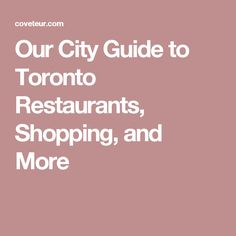 Our City Guide to Toronto Restaurants, Shopping, and More