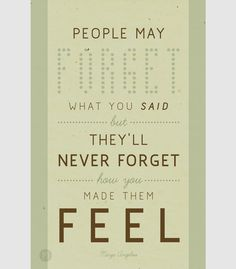 """""""People may forget what you said but they'll never forget how you made them feel."""" - Maya Angelou."""