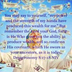 """You may say to yourself, """"my power and the strength of my hands have produced this wealth for me."""" But remember the Lord your God, for it is He Who gives you the ability to produce wealth, and so confirms His covenant, which He swore to your ancestors, as it is today.  •Deuteronomy 8:17-18 NIV"""