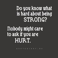 Do you know what is hard about being strong? Nobody might care to ask if you are hurt