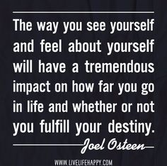The way you see yourself and feel about yourself will have a tremendous impact on how far you go in life and whether or not you fulfill your destiny. -Joel Osteen (he's so great) Great Quotes, Quotes To Live By, Me Quotes, Motivational Quotes, Inspirational Quotes, Uplifting Quotes, Faith Quotes, Positive Quotes, Funny Quotes