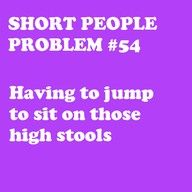 and then once you are seated your feet dangle.....