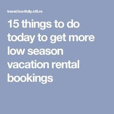 15 things to do today to get more low season vacation rental bookings