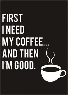First I Need My Coffee...And Then I'm Good // #truth