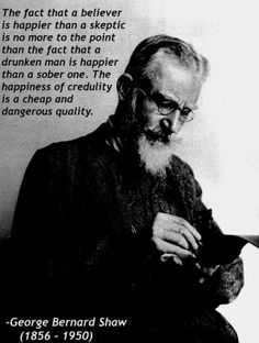 George Bernard Shaw Believer Credulity Quote - The fact that a believer is happier than a skeptic is no more to the point than the fact that a drunken man is happier than a sober one. Anti Religion, Religion And Politics, Secular Humanism, Athiest, George Bernard Shaw, Science, It Goes On, Thought Provoking, Great Quotes