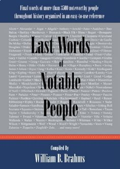 Last Words of Notable People: Final Words of More Than 3500 Noteworthy People Throughout History by William B. Brahms,http://www.amazon.com/dp/0976532522/ref=cm_sw_r_pi_dp_.3k5sb0NN6PBKF80