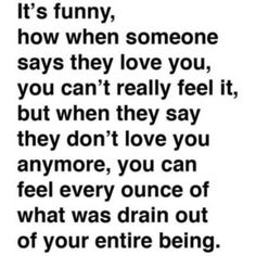 It's funny, how when someone says they love you, you can't really feel it, but when they say they don't love you anymore, you can feel every ounce of what was drain out of your entire being.