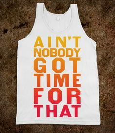AIN'T NOBODY GOT TIME FOR THAT. Someday's this is how I reply to just about everything.