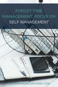 Forget Time Management, Focus on Self Management - Tara Newman Coaching http://itz-my.com