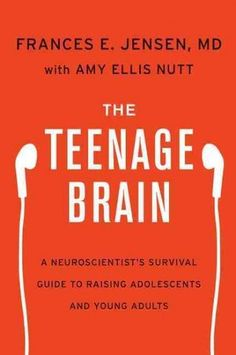 The Teenage Brain: A Neuroscientist's Survival Guide to Raising Adolescents and Young Adults - Frances E. Jensen