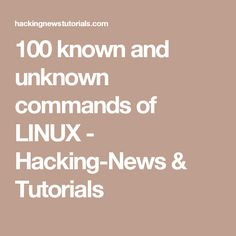 100 known and unknown commands of LINUX - Hacking-News & Tutorials