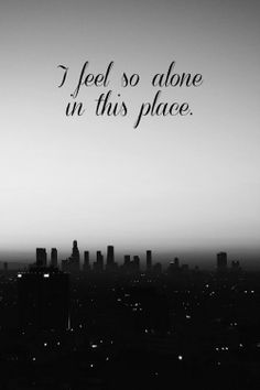 I feel so alone in this place..