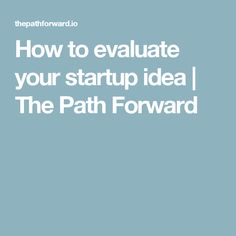 How to evaluate your startup idea | The Path Forward