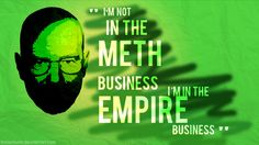 The best quotes of Breaking Bad! ~ I'm not in the meth business. I'm in the empire business. - Walter White aka. Heisenberg -
