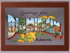 ANYONE WHO KNOWS ME WILL TELL YOU i LOVE A POSTCARD! I HAVE THEM FROM EVERYWHERE INCLUDING MANY FOREIGN LANDS!  I HAVE TRAVELED TO ALABAMA AS A KID TO ATTEND MY COUSINS WEDDING.             YOU CAN ALWAYS SEND ME A POSTCARD IF YOU LIVE HERE!