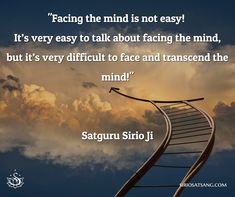 """Facing the mind is not easy! It's very easy to talk about facing the mind, but it's very difficult to face and transcend the mind!""  Satguru Sirio Ji"