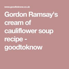 Gordon Ramsay's cream of cauliflower soup recipe - goodtoknow