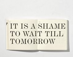"Too bad my favorite quote is ""There is Always Tomorrow."" Ralph Waldo Emerson has it right, though."