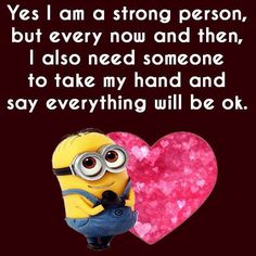 Yes I am a strong person,but every now and then, I also need someone to take my hand and say everything will be okay.