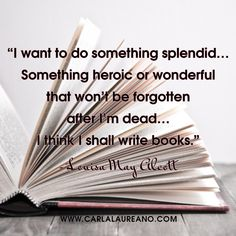 """I want to do something splendid…Something heroic or wonderful that won't be forgotten after I'm dead…I think I shall write books."" ~ Louisa May Alcott #authorquotes #inspiration #amwriting"