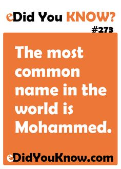 http://edidyouknow.com/did-you-know-273/ The most common name in the world is Mohammed.