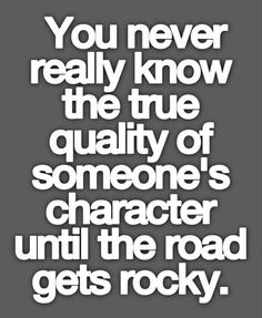 """""""You never know the true quality of someone's character until the road gets rocky."""" ~ Friendship Quote"""