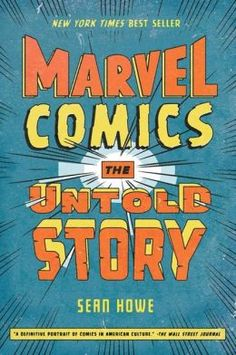 Marvel Comics: the Untold Story. Sean Howe. c. 2012. --Call # 741.5 H85