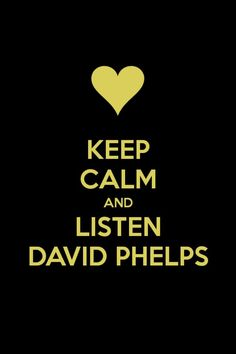 Keep Calm and Listen to David Phelps <3