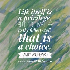 Life itself is a privilege, but to live life to the fullest-well, that is a choice. -Andy Andrews www.Weblyalfred.com