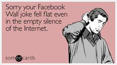 Funny Apology Ecard: Sorry your Facebook Wall joke fell flat even in the empty silence of the Internet.