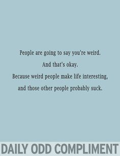 I have never been self conscious about my weirdness. And nobody should.