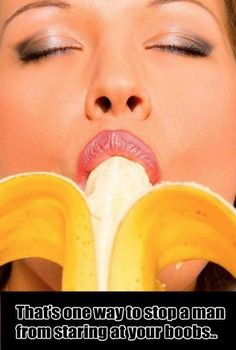 How To Stop a Man from Staring at Your Boobs - Eat a Nice Long Banana - Sexy  ---- best hilarious jokes funny pictures walmart humor fail