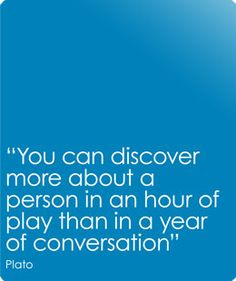 """""""You can discover more about a person in an hour of play than in a year of conversation."""" -Plato"""