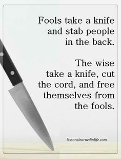 Fools take a knife and stab people in the back. The wise take a knife, cut the cord, and free themselves from the fools. #NoContact