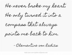 """He never broke my heart, he only turned it into a compass that always points me back to him"" -  Clementine von Radics"