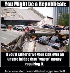 """You might be a republican if you'd rather drive your kids over an unsafe bright than """"waste"""" money repairing it."""