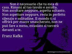 Aforisma di Franz Kafka , Non è necessario che tu esca di casa. Rimani al tuo tavolo e ascolta. Non ascoltare neppure, aspetta soltanto. Non aspettare neppure, resta in perfetto silenzio e solitudine. Il mondo ti si offrirà per essere smascherato, non ne può fare a meno, estasiato si torcerà davanti a te.