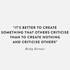 It's better to create something that others criticise than to create nothing and criticise others - Ricky Gervais Ricky Gervais, Life Rules, Feelings And Emotions, Word Up, Word Tattoos, Self Improvement, Life Lessons, Feel Good, Inspirational Quotes