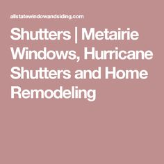 Shutters | Metairie Windows, Hurricane Shutters and Home Remodeling