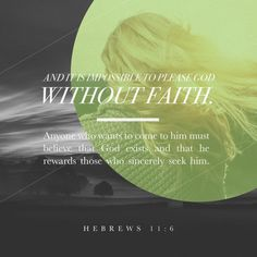 """But without faith it is impossible to please him: for he that cometh to God must believe that he is, and that he is a rewarder of them that diligently seek him."" ‭‭Hebrews‬ ‭11:6‬ ‭KJV‬‬ http://bible.com/1/heb.11.6.kjv"